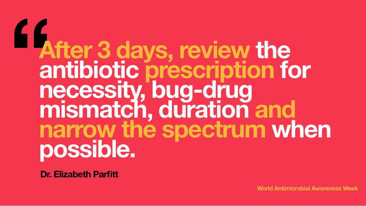After 3 days, review   the antibiotic prescription for necessity, bug-drug mismatch, duration and   narrow the spectrum when possible.