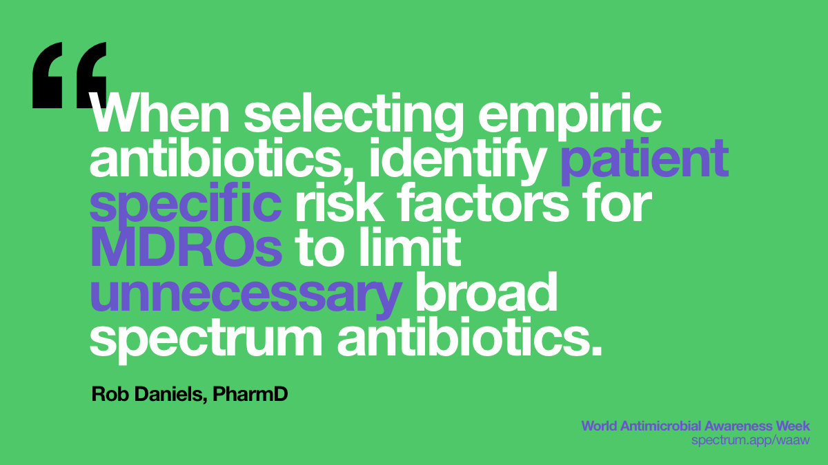 When selecting empiric   antibiotics, identify patient specific risk factors for MDROs to limit   unnecessary broad spectrum antibiotics.