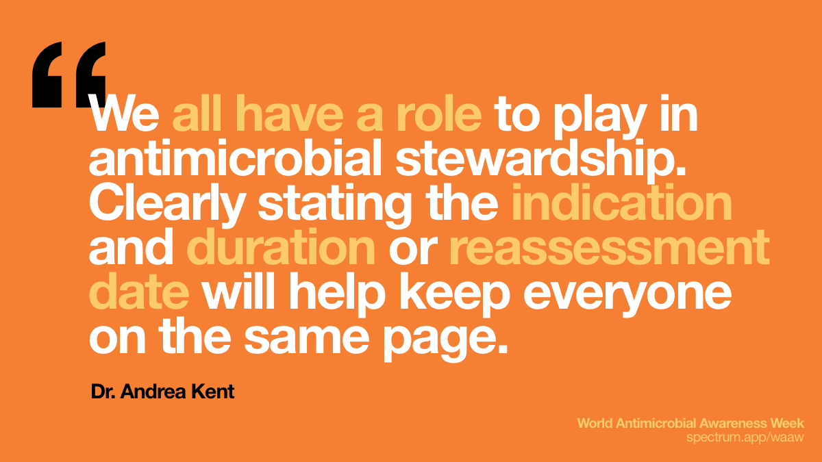 We all have a role to   play in antimicrobial stewardship. Clearly stating the indication and duration   or reassessment date will help keep everyone on the same page.
