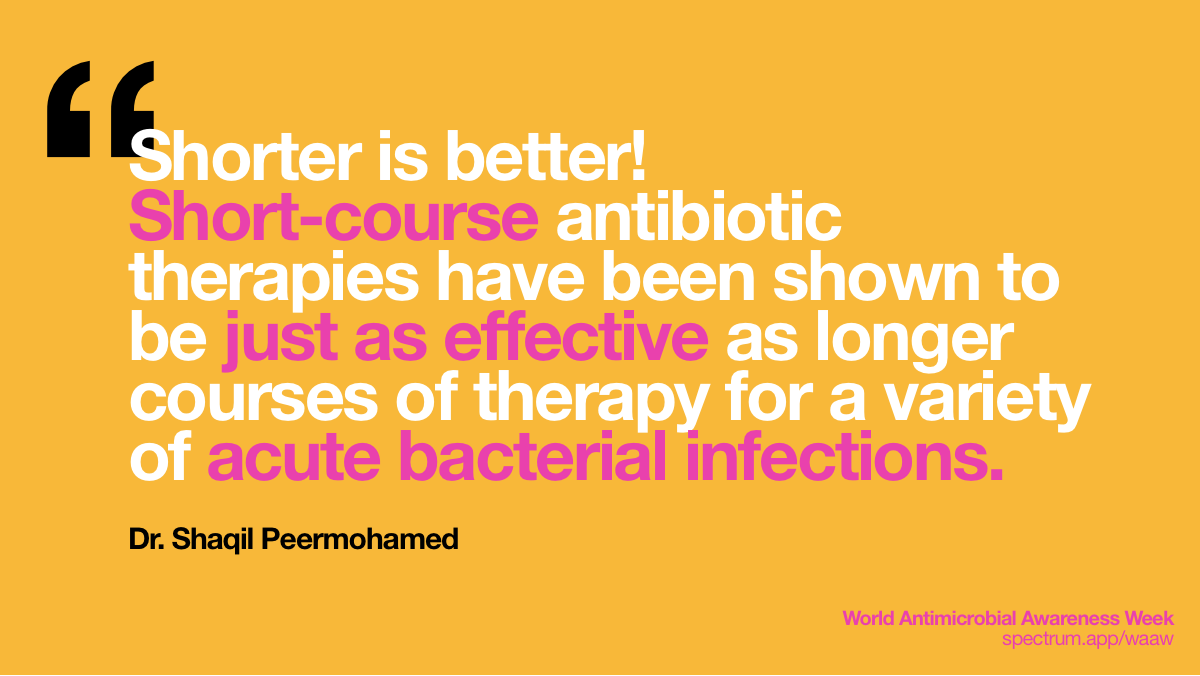 Shorter is Better!   Short-course antibiotic therapies have been shown to be just as effective as   longer courses of therapy for a variety of acute bacterial infections.
